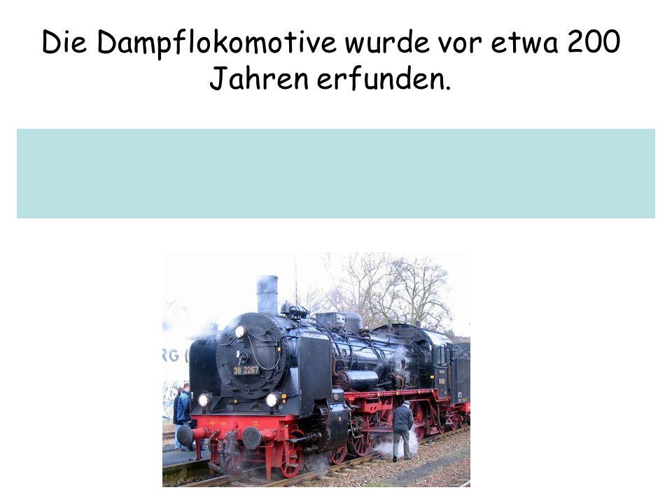Die Dampflokomotive wurde vor etwa 200 Jahren erfunden.