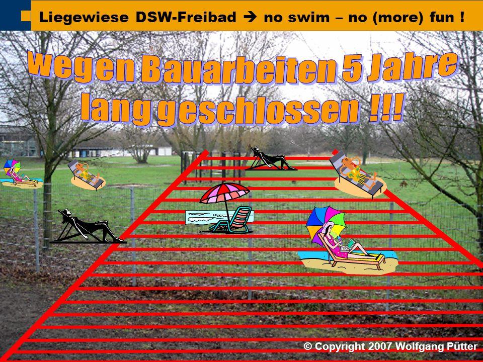 BI ONO ( Wolfgang Pütter) Liegewiese DSW-Freibad  no swim – no (more) fun ! © Copyright 2007 Wolfgang Pütter