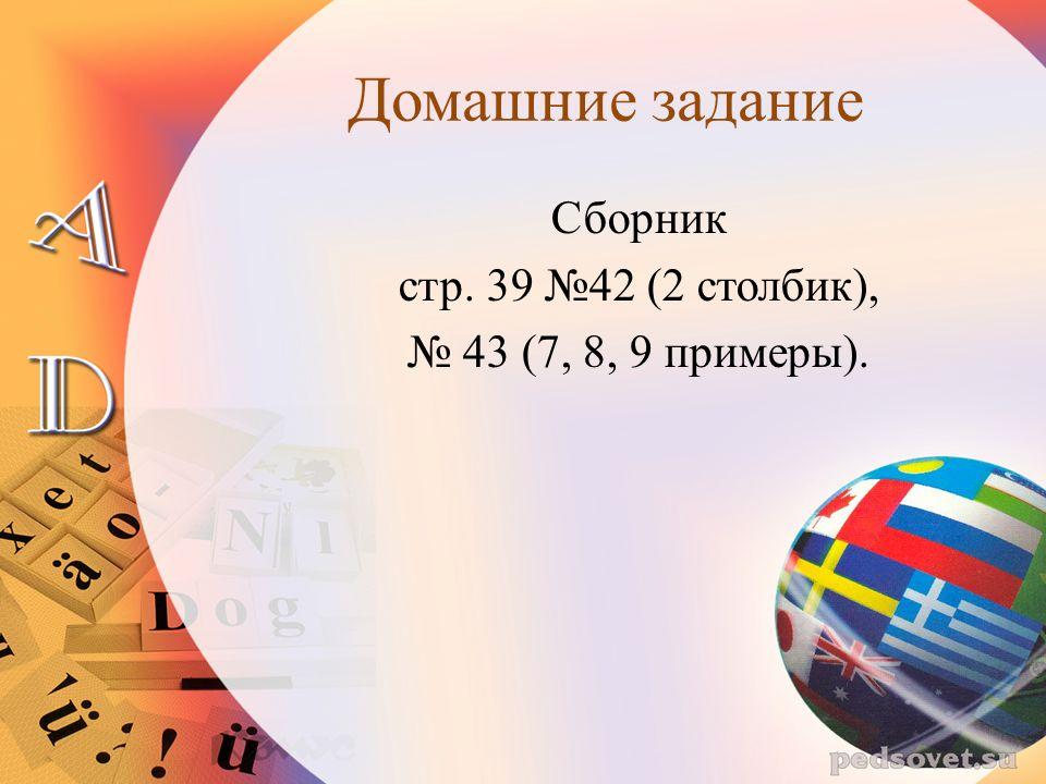 Домашние задание Сборник стр. 39 №42 (2 столбик), № 43 (7, 8, 9 примеры).