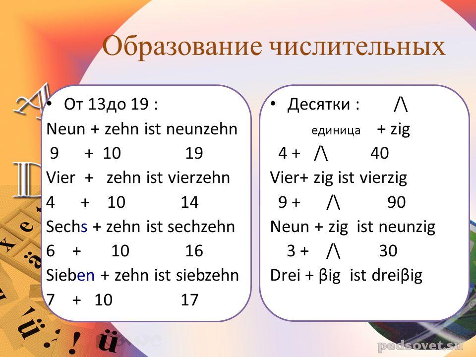 Образование числительных Десятки : /\ единица + zig 4 + /\ 40 Vier+ zig ist vierzig 9 + /\ 90 Neun + zig ist neunzig 3 + /\ 30 Drei + βig ist dreiβig От 13до 19 : Neun + zehn ist neunzehn 9 + 10 19 Vier + zehn ist vierzehn 4 + 10 14 Sechs + zehn ist sechzehn 6 + 10 16 Sieben + zehn ist siebzehn 7 + 10 17