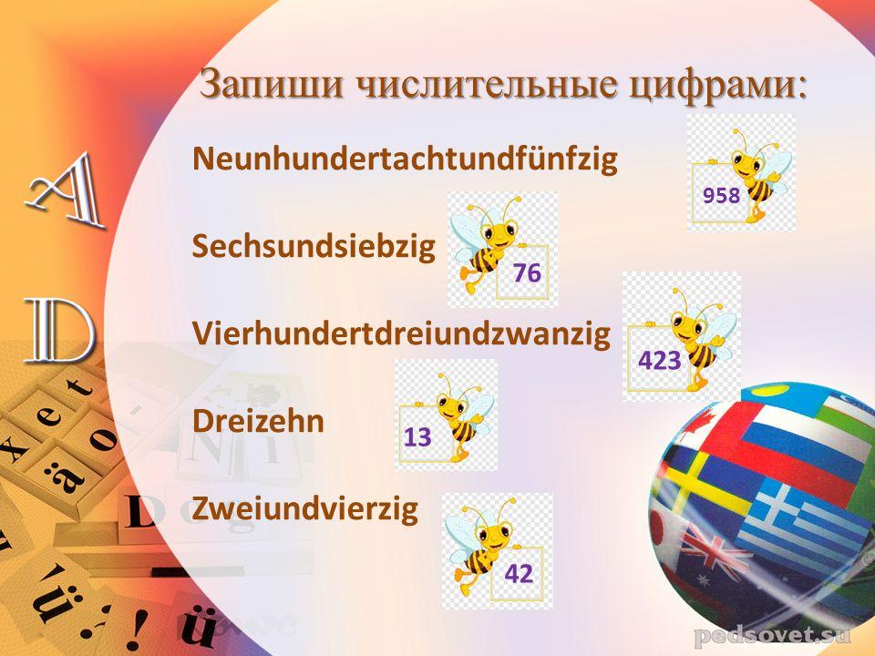 Запиши числительные цифрами: Neunhundertachtundfünfzig Sechsundsiebzig Vierhundertdreiundzwanzig Dreizehn Zweiundvierzig 958 76 423 13 42