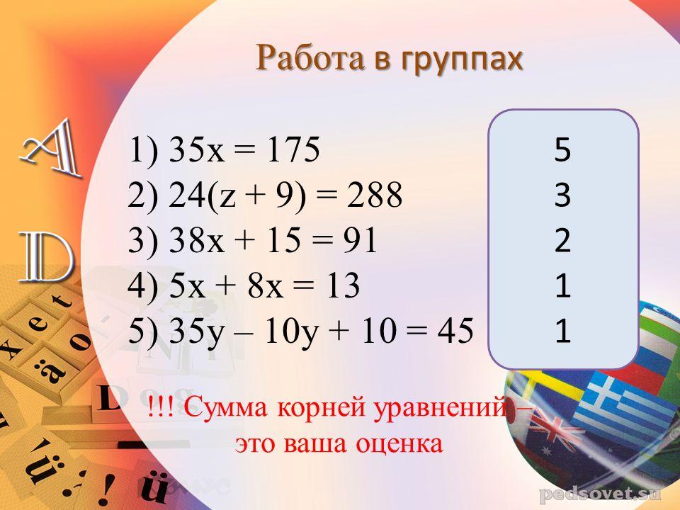 1) 35х = 175 2) 24(z + 9) = 288 3) 38x + 15 = 91 4) 5x + 8x = 13 5) 35y – 10y + 10 = 45 Работа в группах 5321153211 !!.
