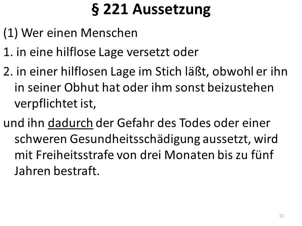 § 221 Aussetzung (1) Wer einen Menschen 1. in eine hilflose Lage versetzt oder 2. in einer hilflosen Lage im Stich läßt, obwohl er ihn in seiner Obhut