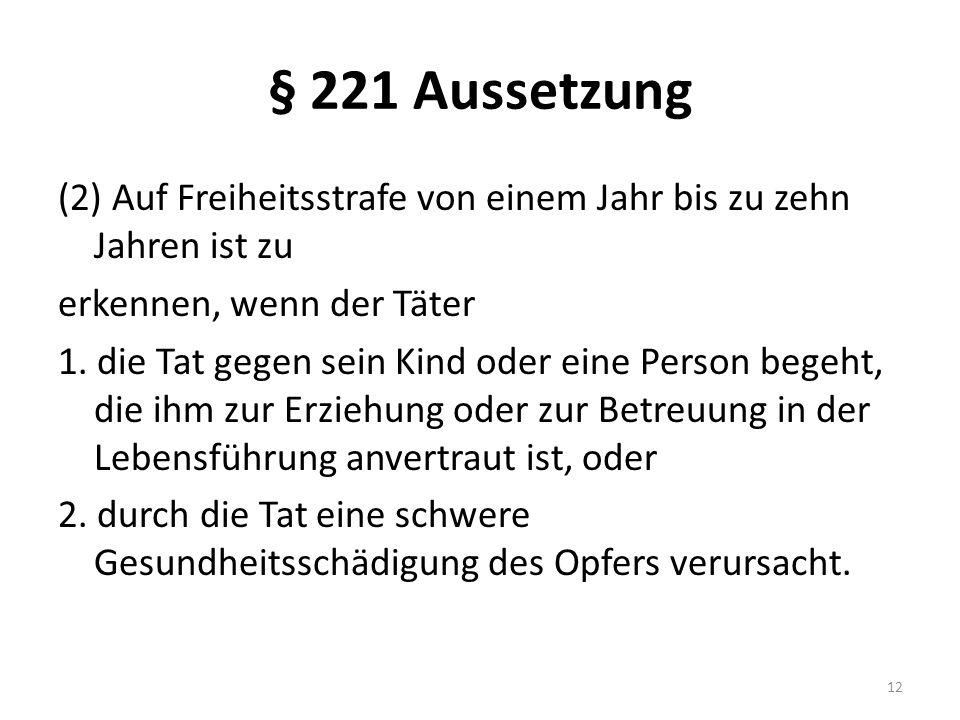 § 221 Aussetzung (2) Auf Freiheitsstrafe von einem Jahr bis zu zehn Jahren ist zu erkennen, wenn der Täter 1. die Tat gegen sein Kind oder eine Person