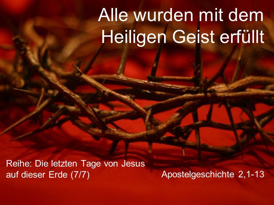Alle wurden mit dem Heiligen Geist erfüllt Reihe: Die letzten Tage von Jesus auf dieser Erde (7/7) Apostelgeschichte 2,1-13