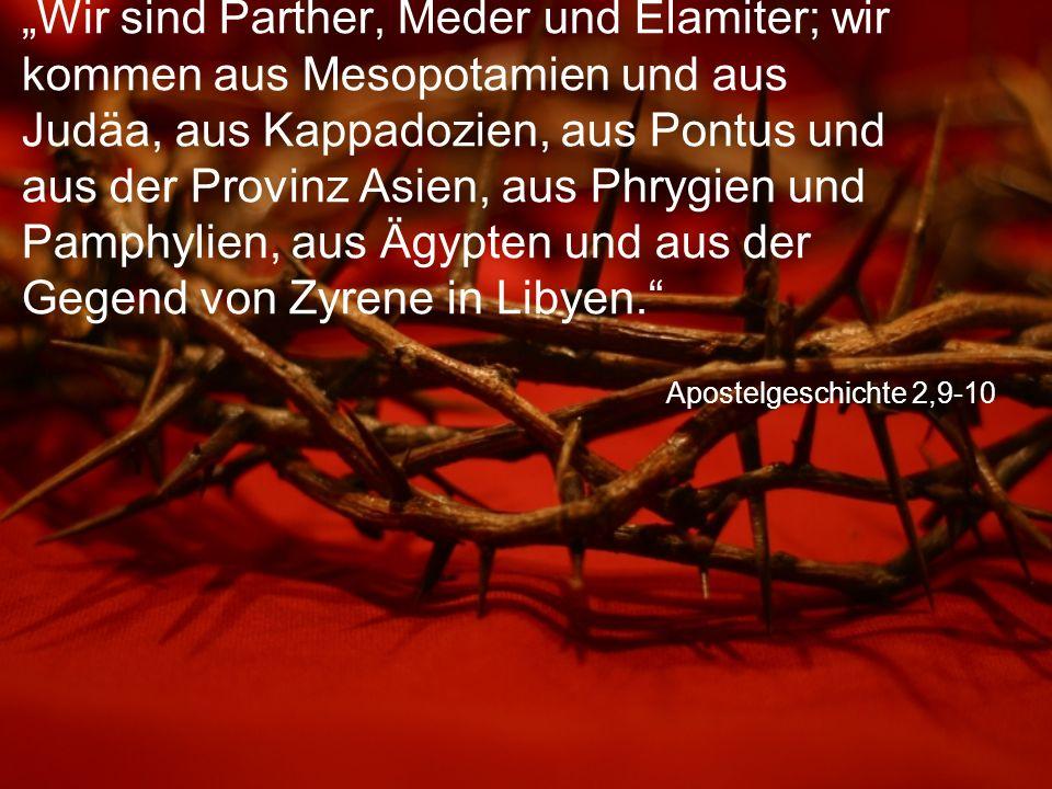 """Apostelgeschichte 2,9-10 """"Wir sind Parther, Meder und Elamiter; wir kommen aus Mesopotamien und aus Judäa, aus Kappadozien, aus Pontus und aus der Provinz Asien, aus Phrygien und Pamphylien, aus Ägypten und aus der Gegend von Zyrene in Libyen."""
