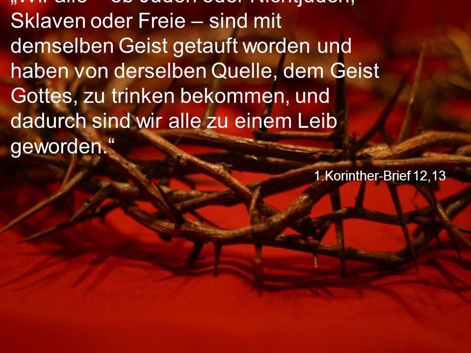 """1.Korinther-Brief 12,13 """"Wir alle – ob Juden oder Nichtjuden, Sklaven oder Freie – sind mit demselben Geist getauft worden und haben von derselben Quelle, dem Geist Gottes, zu trinken bekommen, und dadurch sind wir alle zu einem Leib geworden."""