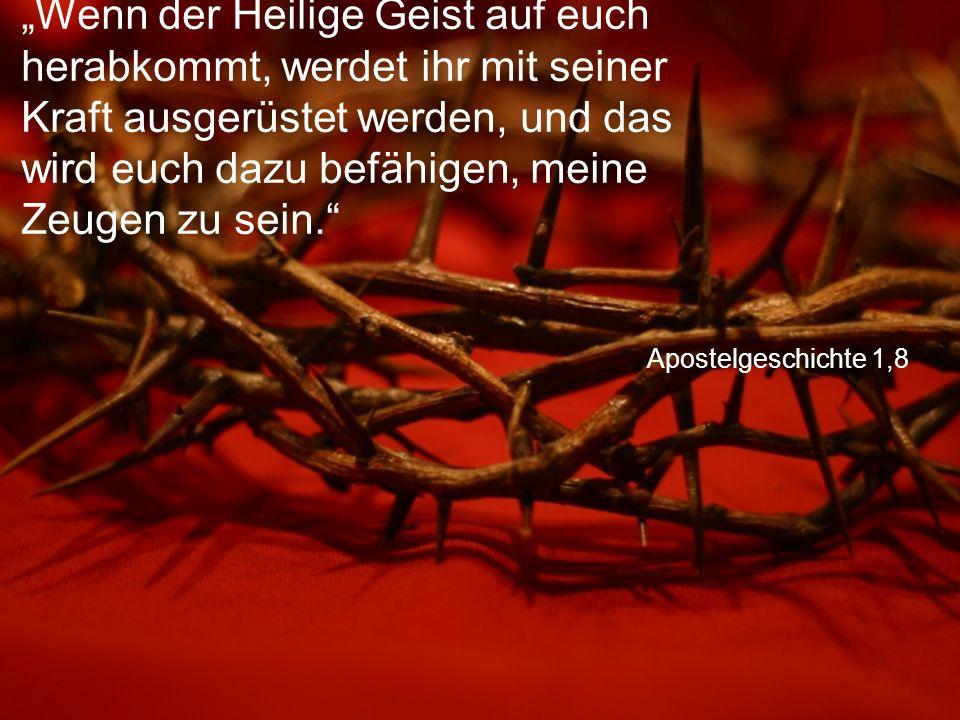 """Apostelgeschichte 1,8 """"Wenn der Heilige Geist auf euch herabkommt, werdet ihr mit seiner Kraft ausgerüstet werden, und das wird euch dazu befähigen, meine Zeugen zu sein."""