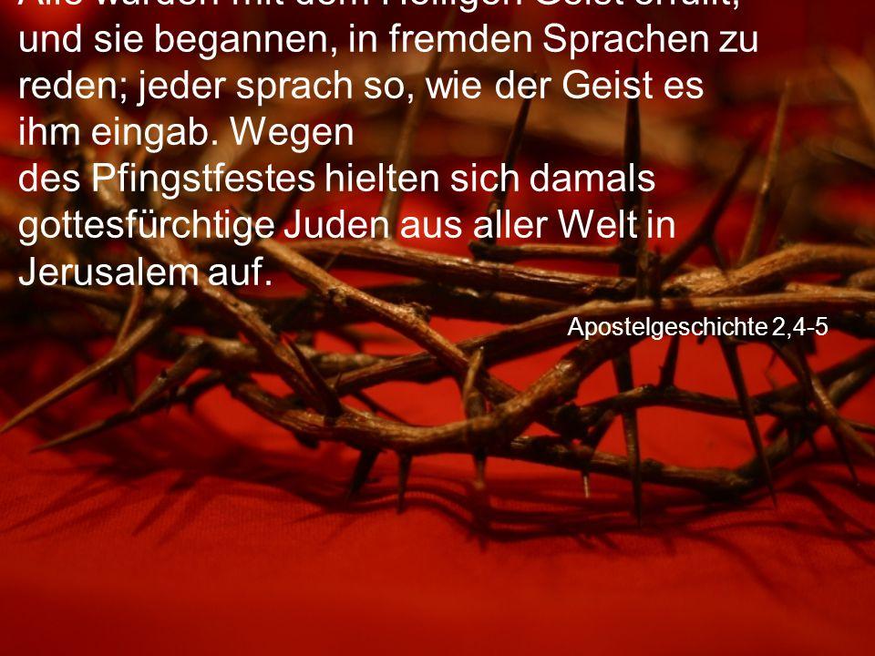 Apostelgeschichte 2,4-5 Alle wurden mit dem Heiligen Geist erfüllt, und sie begannen, in fremden Sprachen zu reden; jeder sprach so, wie der Geist es ihm eingab.