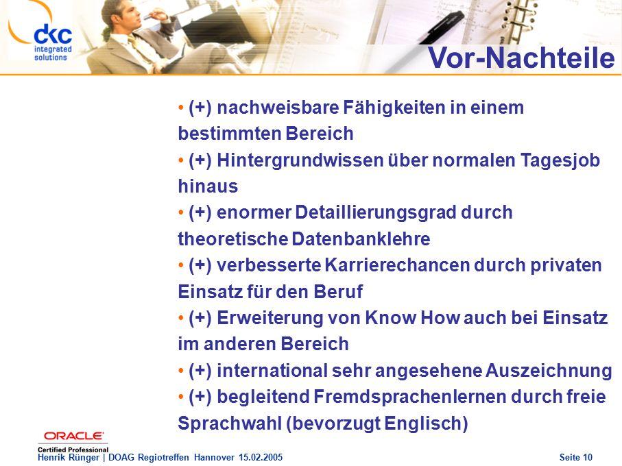 DOAG Regio Treffen Hannover 15.02.2005 The future of success Henrik Rünger | DOAG Regiotreffen Hannover 15.02.2005 Seite 10 (+) nachweisbare Fähigkeiten in einem bestimmten Bereich (+) Hintergrundwissen über normalen Tagesjob hinaus (+) enormer Detaillierungsgrad durch theoretische Datenbanklehre (+) verbesserte Karrierechancen durch privaten Einsatz für den Beruf (+) Erweiterung von Know How auch bei Einsatz im anderen Bereich (+) international sehr angesehene Auszeichnung (+) begleitend Fremdsprachenlernen durch freie Sprachwahl (bevorzugt Englisch) Vor-Nachteile