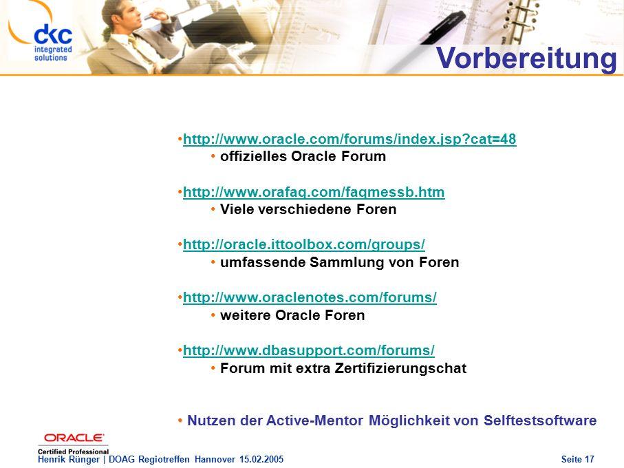 DOAG Regio Treffen Hannover 15.02.2005 The future of success Henrik Rünger | DOAG Regiotreffen Hannover 15.02.2005 Seite 17 http://www.oracle.com/forums/index.jsp?cat=48 offizielles Oracle Forum http://www.orafaq.com/faqmessb.htm Viele verschiedene Foren http://oracle.ittoolbox.com/groups/ umfassende Sammlung von Foren http://www.oraclenotes.com/forums/ weitere Oracle Foren http://www.dbasupport.com/forums/ Forum mit extra Zertifizierungschat Nutzen der Active-Mentor Möglichkeit von Selftestsoftware Vorbereitung
