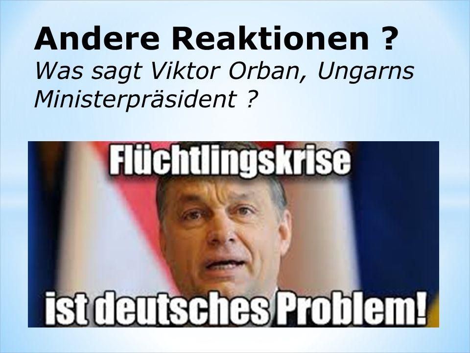 Andere Reaktionen ? Was sagt Viktor Orban, Ungarns Ministerpräsident ?