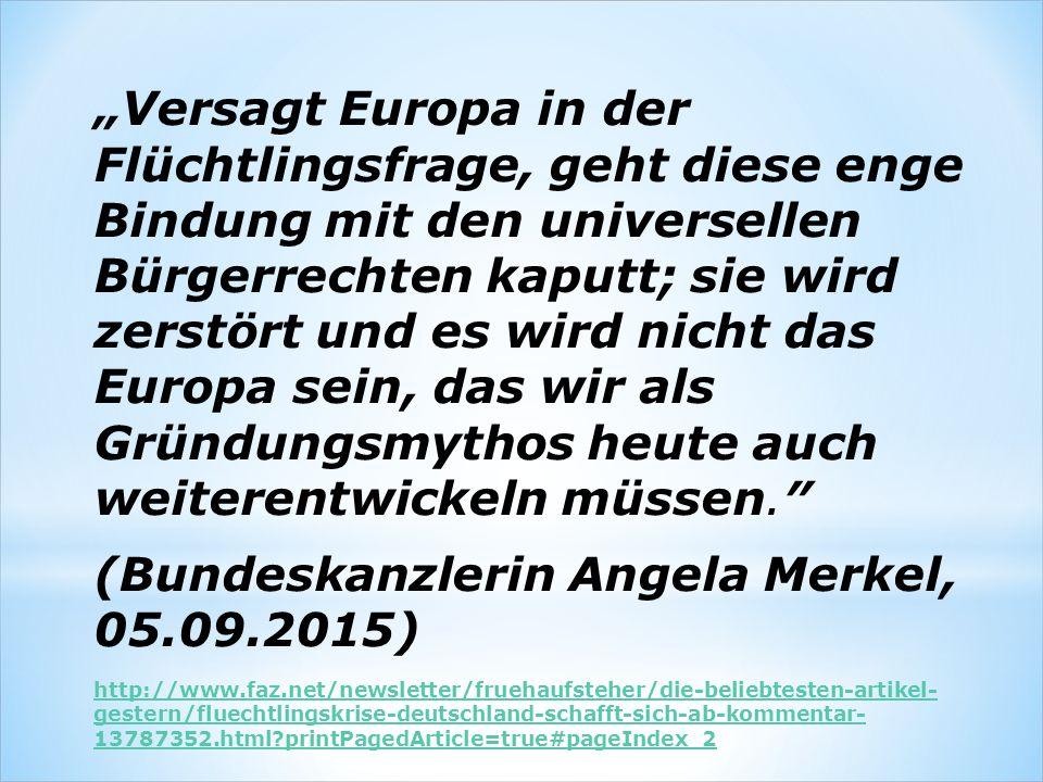 """""""Versagt Europa in der Flüchtlingsfrage, geht diese enge Bindung mit den universellen Bürgerrechten kaputt; sie wird zerstört und es wird nicht das Europa sein, das wir als Gründungsmythos heute auch weiterentwickeln müssen.″ (Bundeskanzlerin Angela Merkel, 05.09.2015) http://www.faz.net/newsletter/fruehaufsteher/die-beliebtesten-artikel- gestern/fluechtlingskrise-deutschland-schafft-sich-ab-kommentar- 13787352.html printPagedArticle=true#pageIndex_2"""
