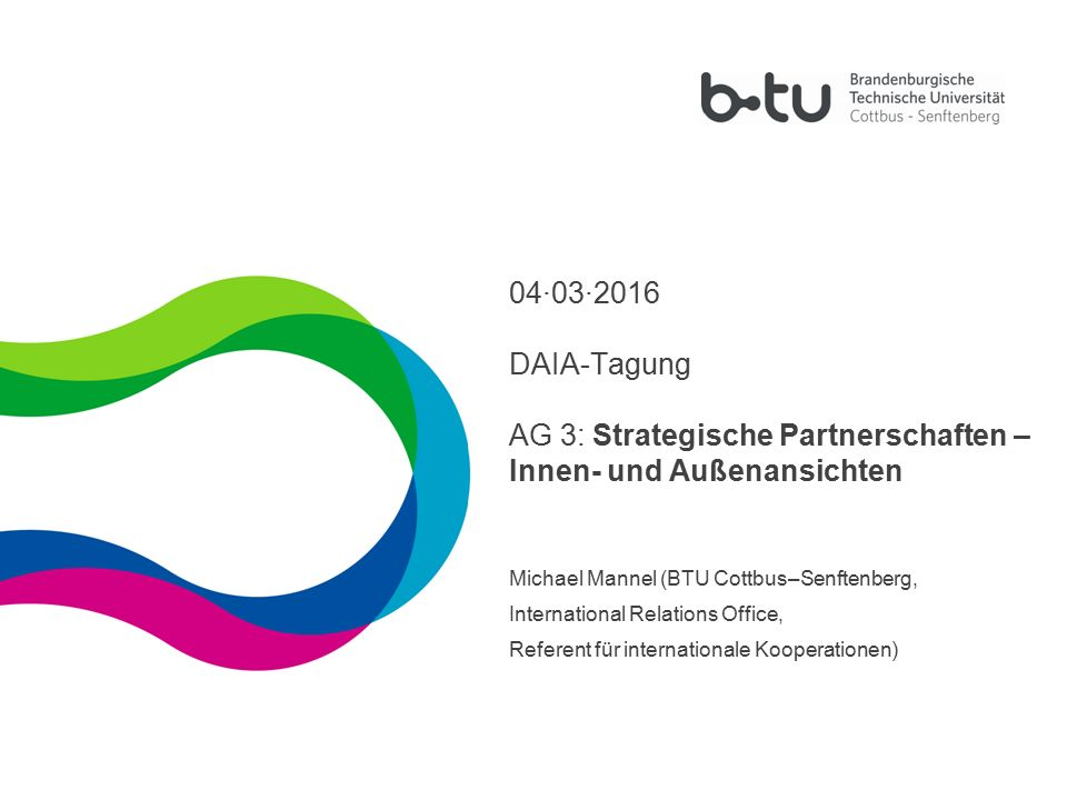 1 04·03·2016 DAIA-Tagung AG 3: Strategische Partnerschaften – Innen- und Außenansichten Michael Mannel (BTU Cottbus–Senftenberg, International Relations Office, Referent für internationale Kooperationen)