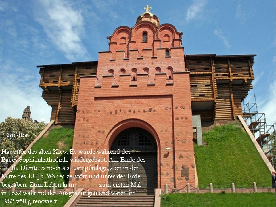  7 Goldtor  Haupttor des alten Kiew. Es wurde während des Baues Sophienkathedrale wiedergebaut. Am Ende des 17. Jh. Diente es noch als Kampfanlage,