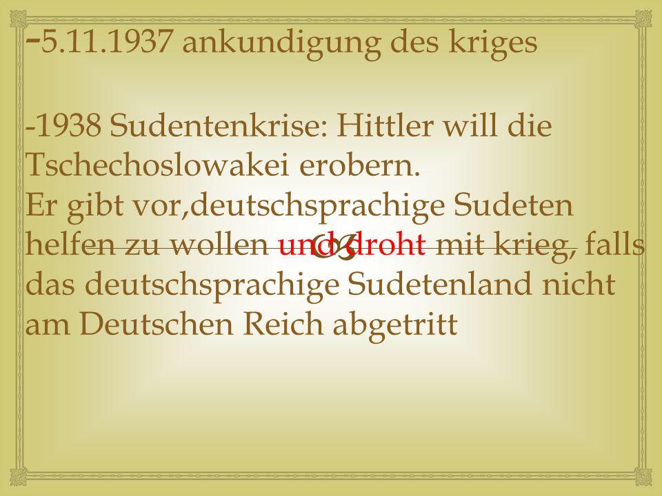  -29.9.1938 Müncher Abkommen; England und Frankreich treten das Sudeteland ohne Rücksprache mit der Tschechoslowakei an Hitler ab - 15/16.3.1939 Angriff auf Prag-Hitler beeilt sich die resttschechei militärisch zu besetzen.