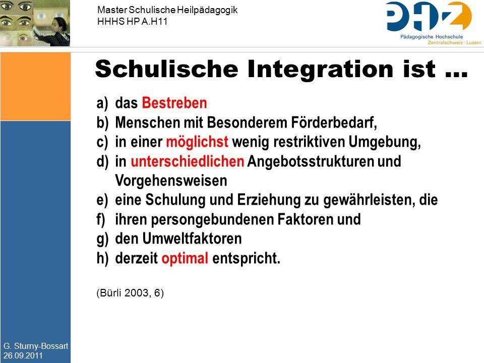 G. Sturny-Bossart 26.09.2011 Master Schulische Heilpädagogik HHHS HP A.H11 Schulische Integration ist … a) das Bestreben b) Menschen mit Besonderem Fö
