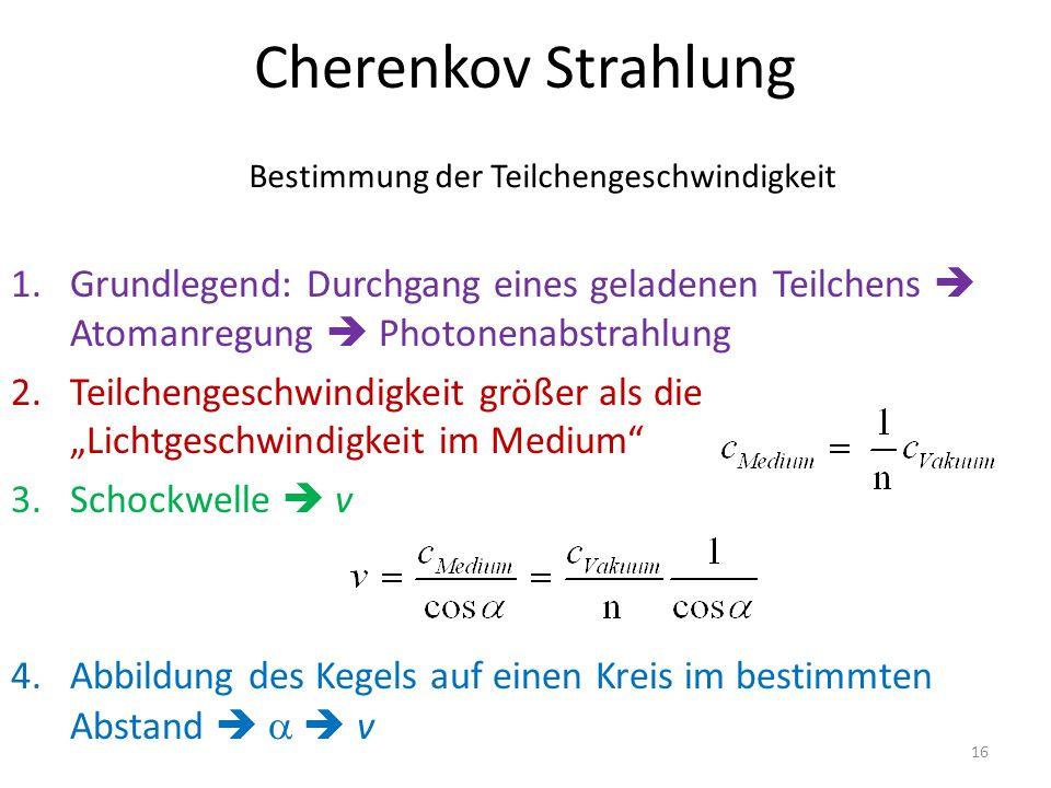 """Cherenkov Strahlung 1.Grundlegend: Durchgang eines geladenen Teilchens  Atomanregung  Photonenabstrahlung 2.Teilchengeschwindigkeit größer als die """"Lichtgeschwindigkeit im Medium 3.Schockwelle  v 4.Abbildung des Kegels auf einen Kreis im bestimmten Abstand    v Bestimmung der Teilchengeschwindigkeit 16"""