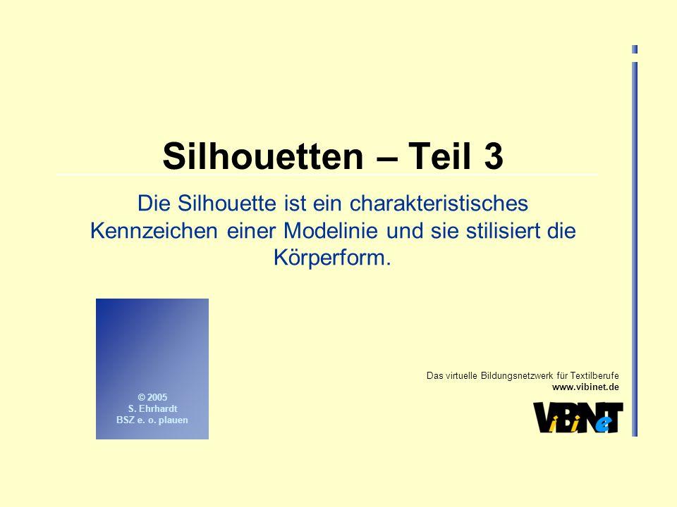 Das virtuelle Bildungsnetzwerk für Textilberufe www.vibinet.de © 2005 S. Ehrhardt BSZ e. o. plauen Silhouetten – Teil 3 Die Silhouette ist ein charakt