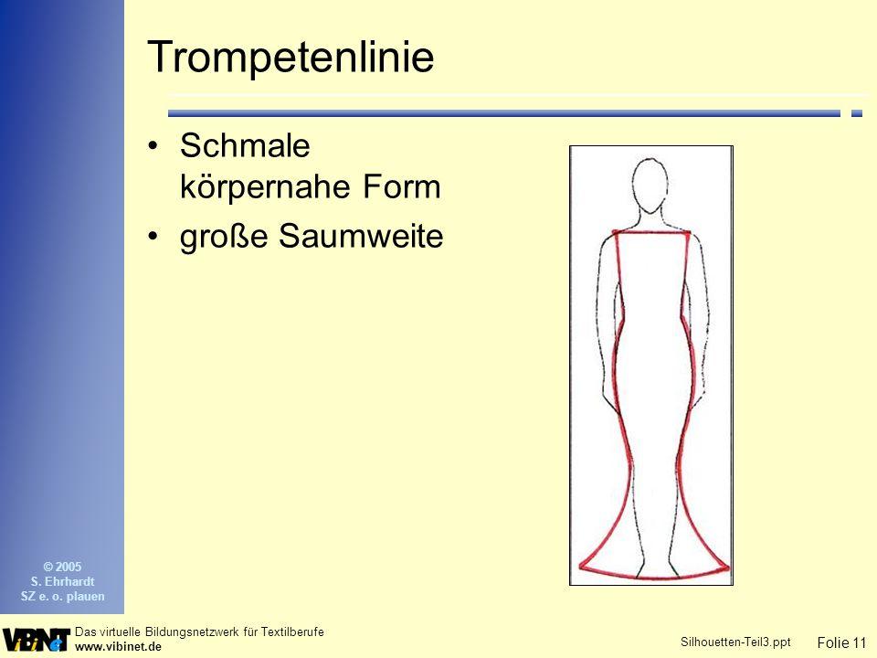 Folie 11 Das virtuelle Bildungsnetzwerk für Textilberufe www.vibinet.de © 2005 S. Ehrhardt SZ e. o. plauen Silhouetten-Teil3.ppt Trompetenlinie Schmal