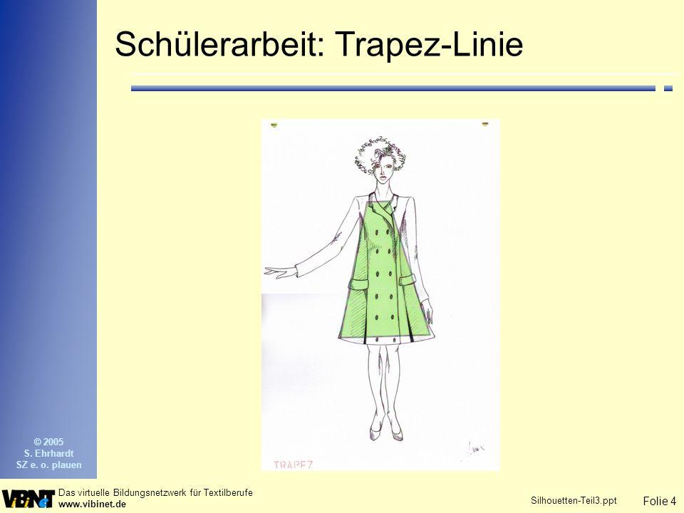 Folie 4 Das virtuelle Bildungsnetzwerk für Textilberufe www.vibinet.de © 2005 S. Ehrhardt SZ e. o. plauen Silhouetten-Teil3.ppt Schülerarbeit: Trapez-