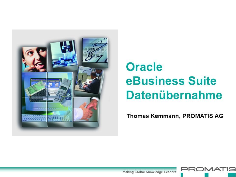 Making Global Knowledge Leaders Thomas Kemmann, PROMATIS AG Oracle eBusiness Suite Datenübernahme