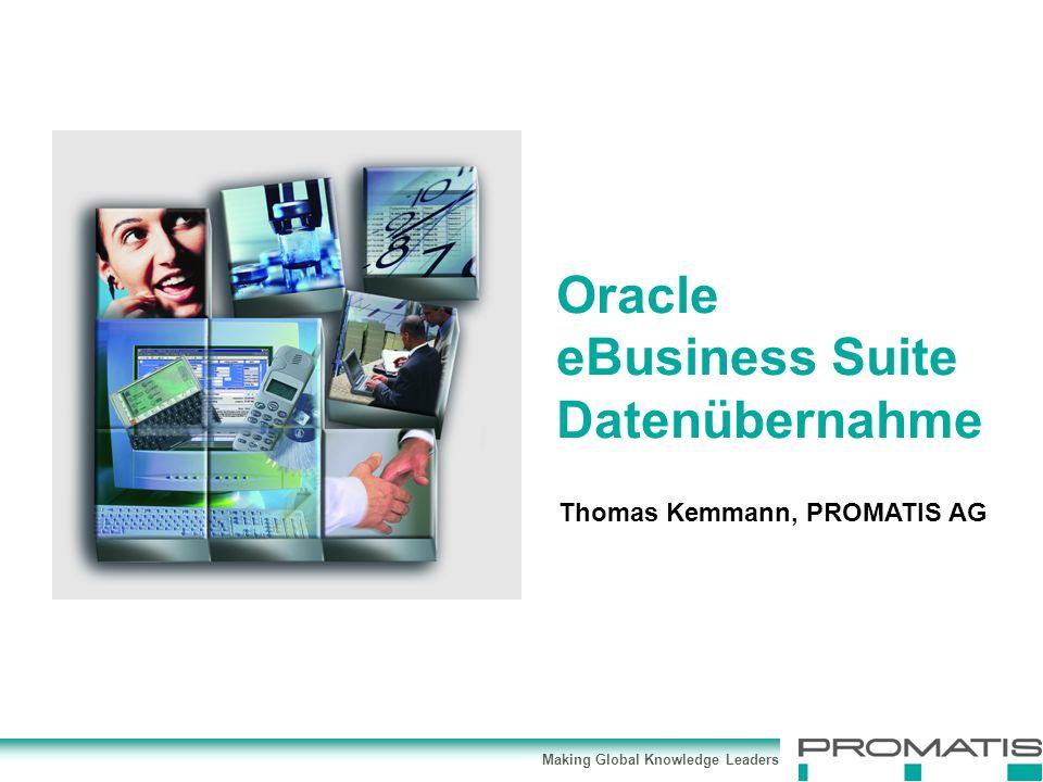 Making Global Knowledge Leaders Thomas Kemmann, PROMATIS AG Oracle eBusiness Suite Datenübernahme