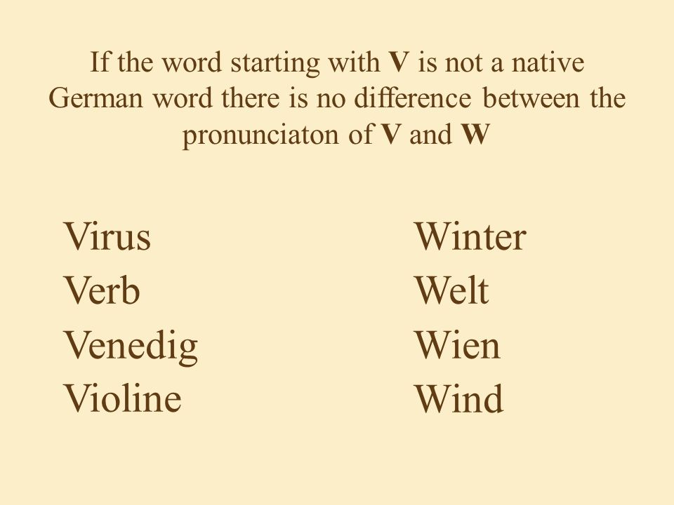 If the word starting with V is not a native German word there is no difference between the pronunciaton of V and W Virus Verb Venedig Violine Winter Welt Wien Wind