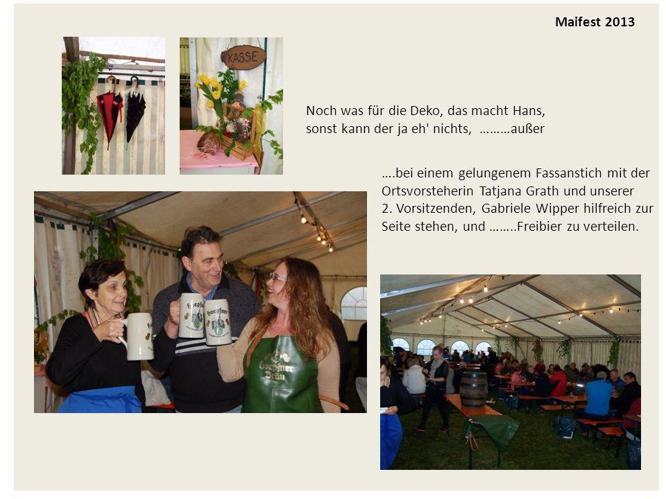 Maifest 2013 Noch was für die Deko, das macht Hans, sonst kann der ja eh nichts, ………außer ….bei einem gelungenem Fassanstich mit der Ortsvorsteherin Tatjana Grath und unserer 2.
