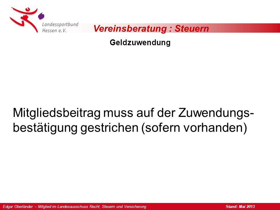 Vereinsberatung : Steuern Geldzuwendung Mitgliedsbeitrag muss auf der Zuwendungs- bestätigung gestrichen (sofern vorhanden) Edgar Oberländer – Mitglied im Landesausschuss Recht, Steuern und Versicherung Stand: Mai 2013