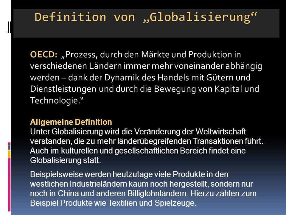 """OECD: """"Prozess, durch den Märkte und Produktion in verschiedenen Ländern immer mehr voneinander abhängig werden – dank der Dynamik des Handels mit Gütern und Dienstleistungen und durch die Bewegung von Kapital und Technologie. Allgemeine Definition Unter Globalisierung wird die Veränderung der Weltwirtschaft verstanden, die zu mehr länderübegreifenden Transaktionen führt."""