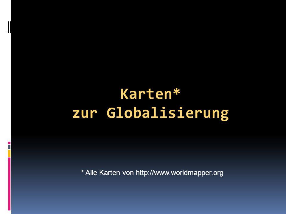 Karten* zur Globalisierung * Alle Karten von http://www.worldmapper.org