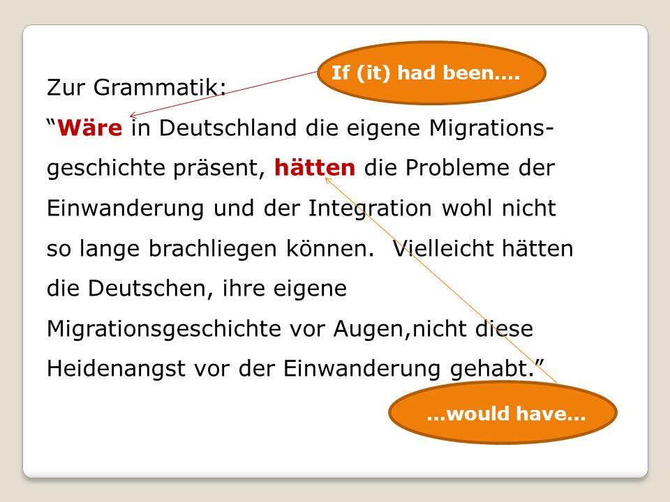 Zur Grammatik: Wäre in Deutschland die eigene Migrations- geschichte präsent, hätten die Probleme der Einwanderung und der Integration wohl nicht so lange brachliegen können.