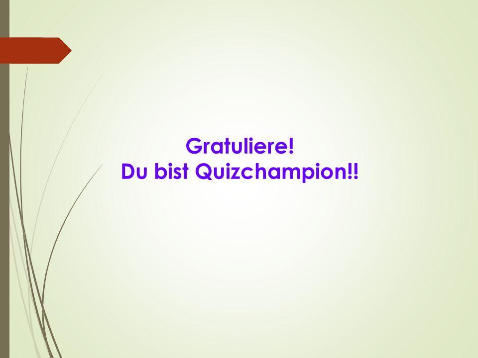 Gratuliere! Du bist Quizchampion!!