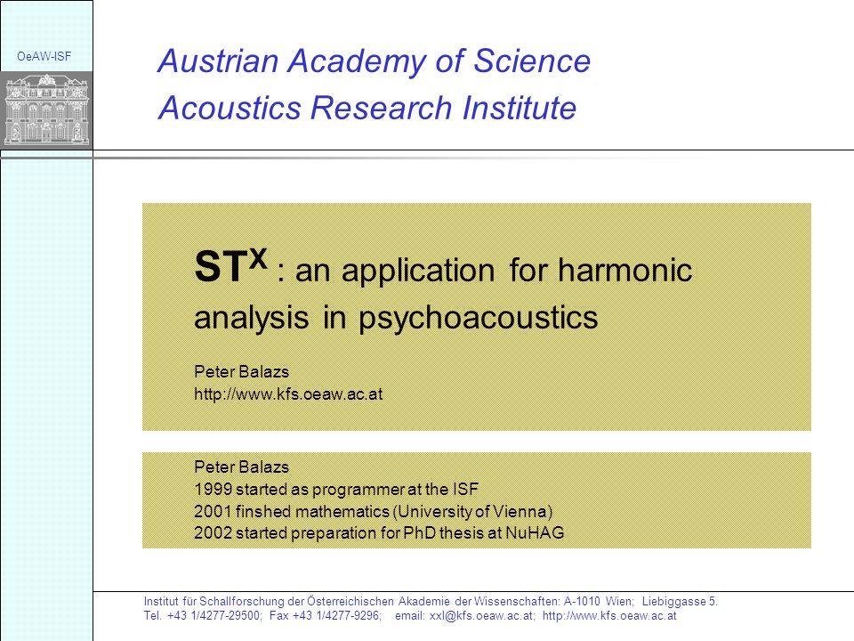 Acoustics Research Institute Austrian Academy of Science ST X : an application for harmonic analysis in psychoacoustics Peter Balazs http://www.kfs.oeaw.ac.at Institut für Schallforschung der Österreichischen Akademie der Wissenschaften: A-1010 Wien; Liebiggasse 5.
