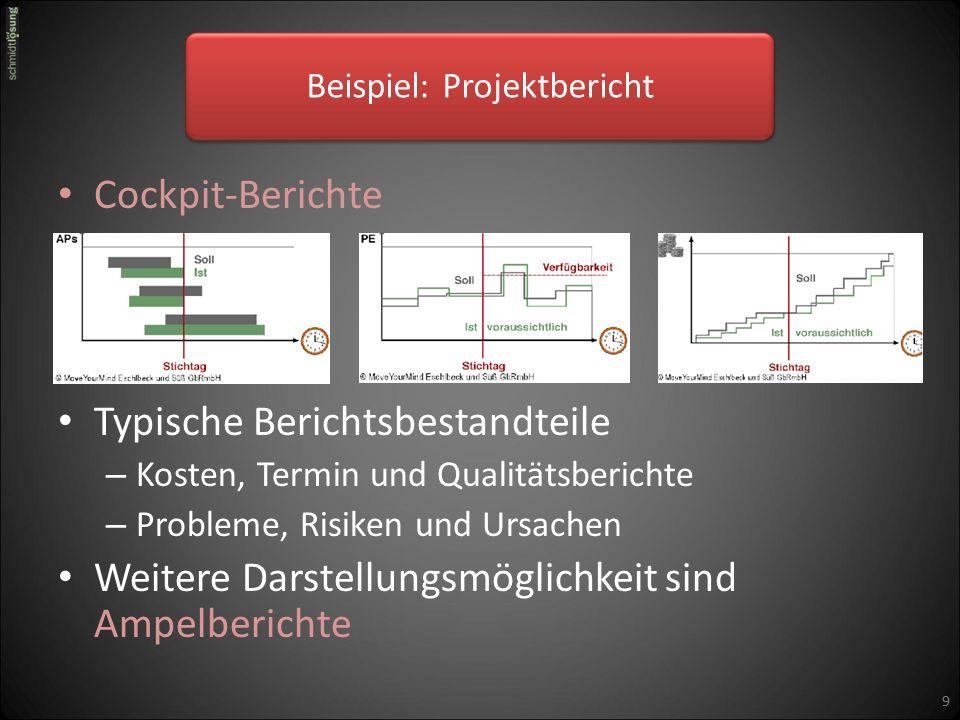 Cockpit-Berichte Typische Berichtsbestandteile – Kosten, Termin und Qualitätsberichte – Probleme, Risiken und Ursachen Weitere Darstellungsmöglichkeit sind Ampelberichte 9 Beispiel: Projektbericht