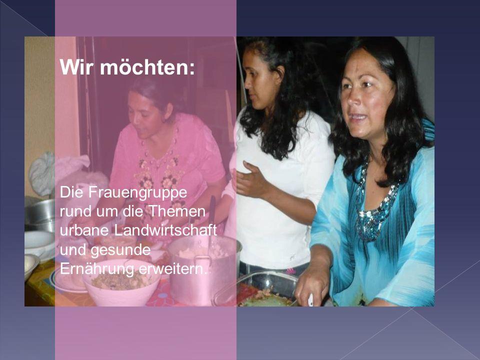Wir möchten: Die Frauengruppe rund um die Themen urbane Landwirtschaft und gesunde Ernährung erweitern.