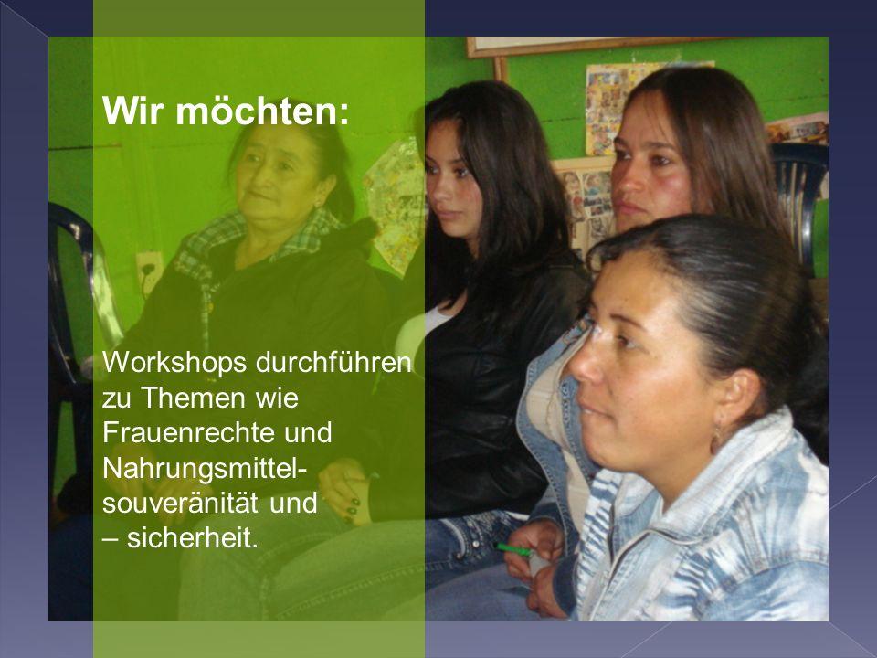 Wir möchten: Workshops durchführen zu Themen wie Frauenrechte und Nahrungsmittel- souveränität und – sicherheit.