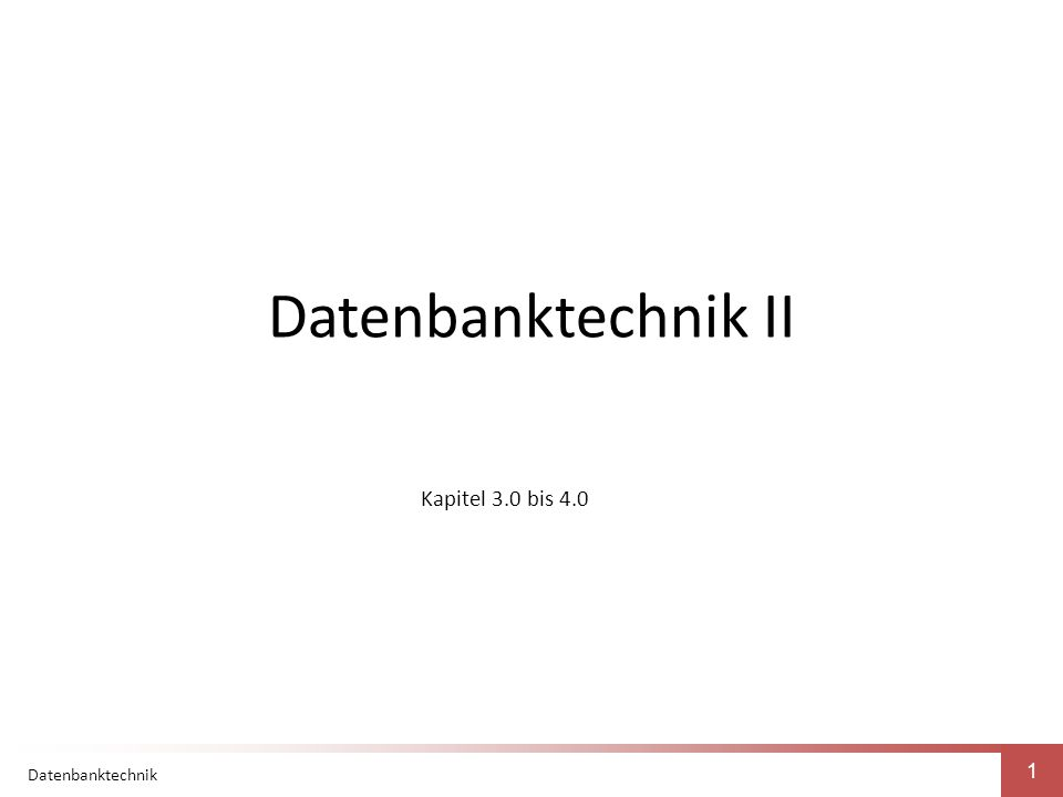 Datenbanktechnik 1 Datenbanktechnik II Kapitel 3.0 bis 4.0