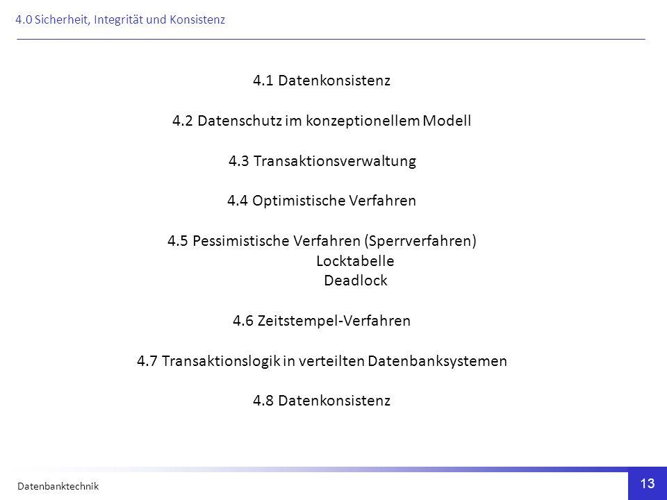 Datenbanktechnik 13 4.1 Datenkonsistenz 4.2 Datenschutz im konzeptionellem Modell 4.3 Transaktionsverwaltung 4.4 Optimistische Verfahren 4.5 Pessimistische Verfahren (Sperrverfahren) Locktabelle Deadlock 4.6 Zeitstempel-Verfahren 4.7 Transaktionslogik in verteilten Datenbanksystemen 4.8 Datenkonsistenz 4.0 Sicherheit, Integrität und Konsistenz