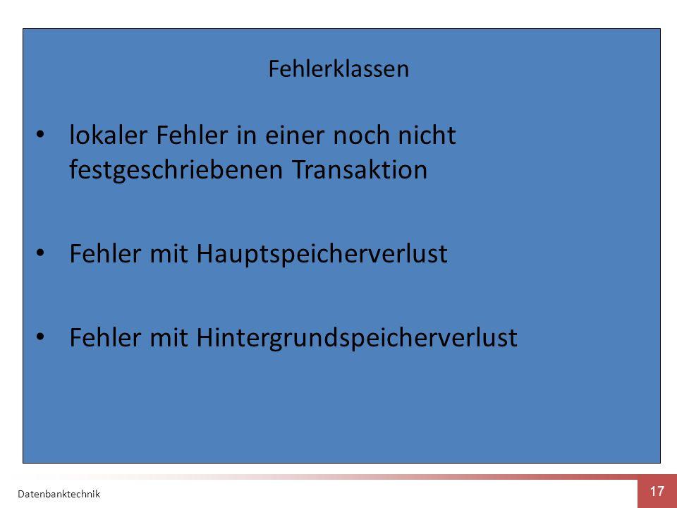 Datenbanktechnik 17 Fehlerklassen lokaler Fehler in einer noch nicht festgeschriebenen Transaktion Fehler mit Hauptspeicherverlust Fehler mit Hintergrundspeicherverlust