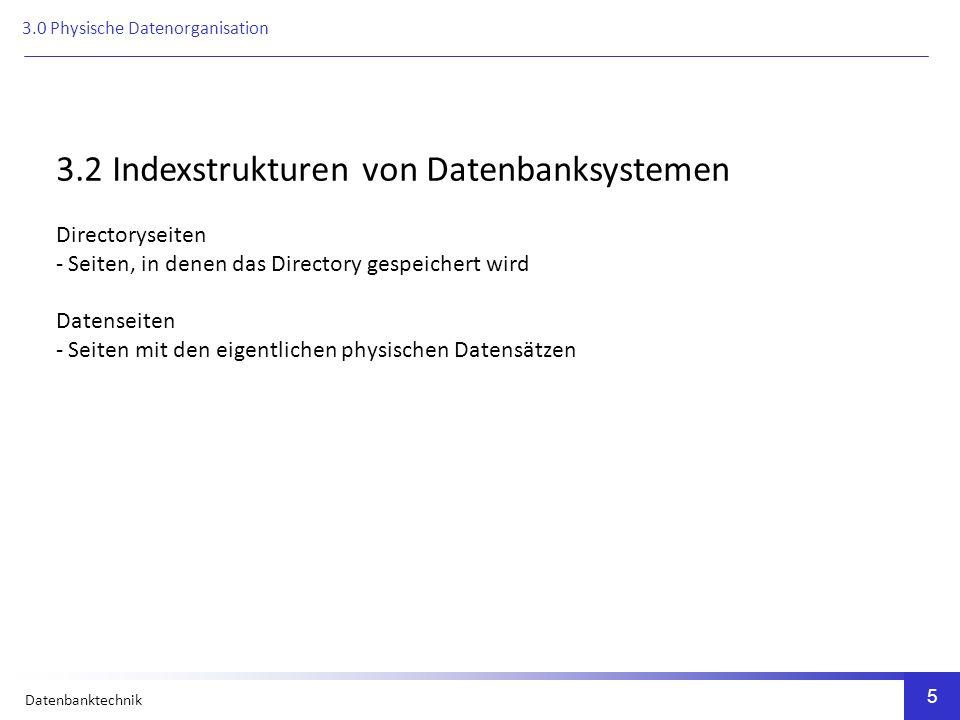 Datenbanktechnik 5 3.2 Indexstrukturen von Datenbanksystemen Directoryseiten - Seiten, in denen das Directory gespeichert wird Datenseiten - Seiten mit den eigentlichen physischen Datensätzen 3.0 Physische Datenorganisation