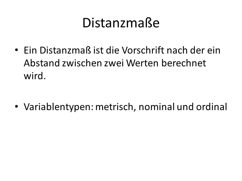Distanzmaße Ein Distanzmaß ist die Vorschrift nach der ein Abstand zwischen zwei Werten berechnet wird.