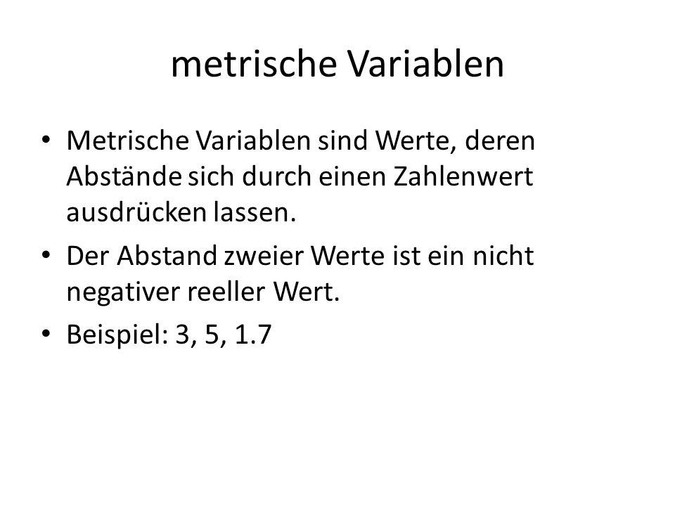 metrische Variablen Metrische Variablen sind Werte, deren Abstände sich durch einen Zahlenwert ausdrücken lassen.
