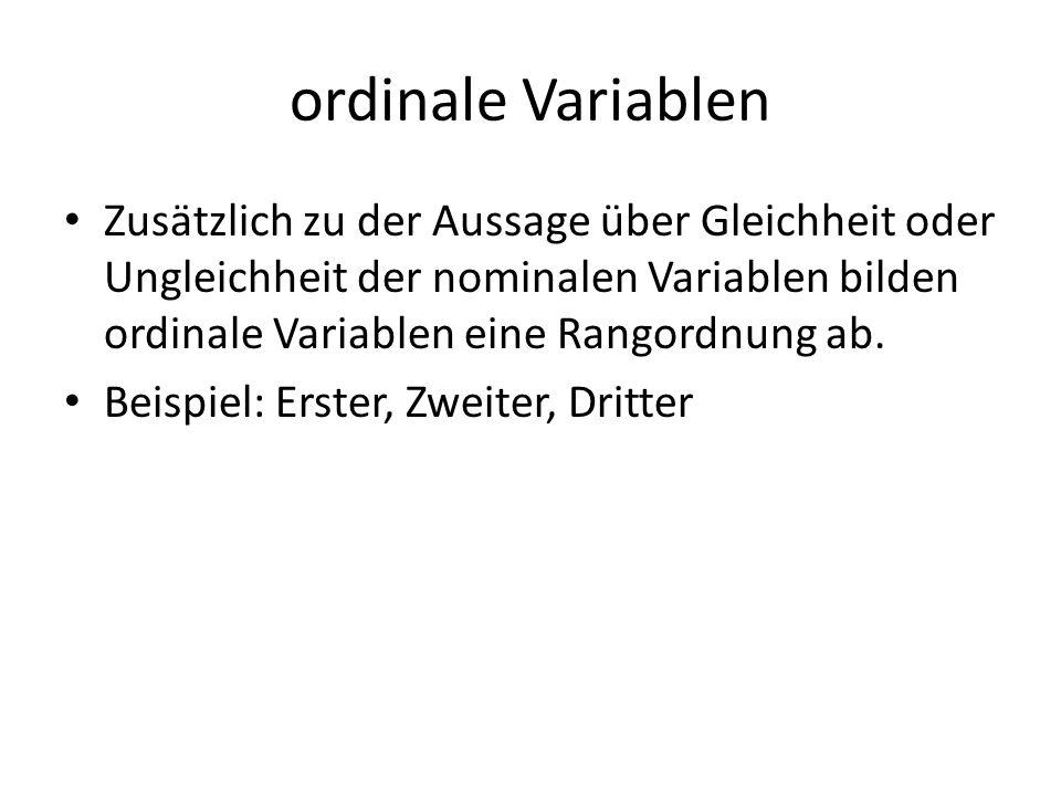 ordinale Variablen Zusätzlich zu der Aussage über Gleichheit oder Ungleichheit der nominalen Variablen bilden ordinale Variablen eine Rangordnung ab.