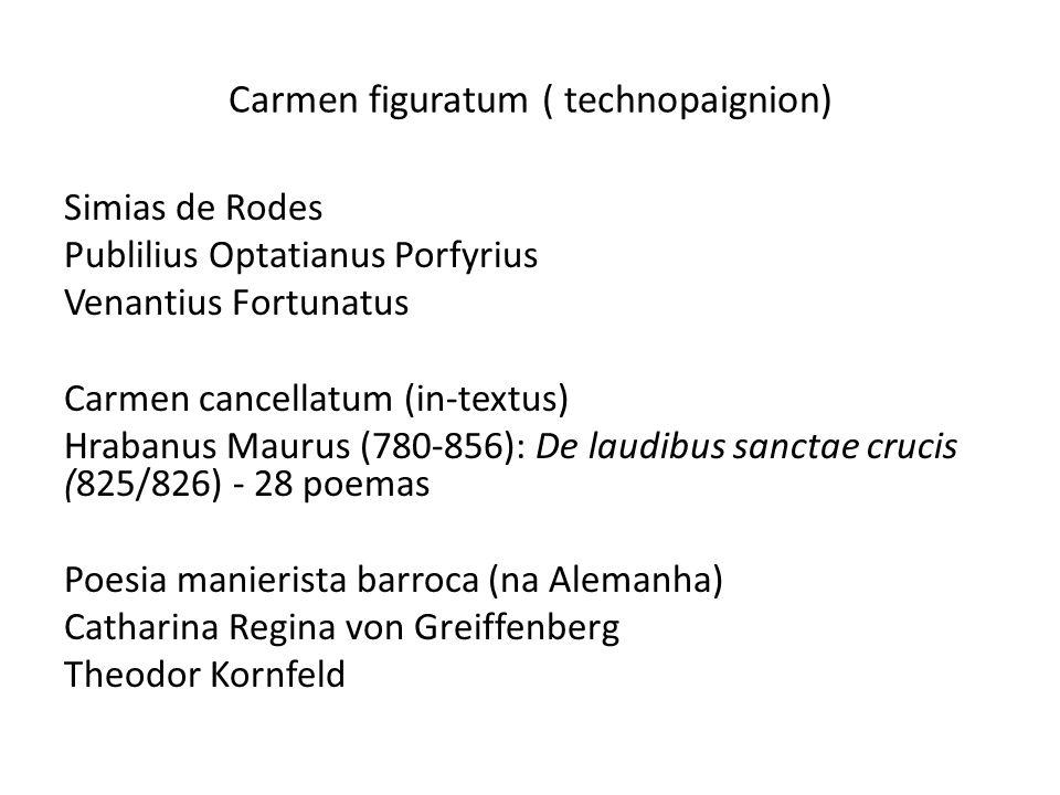 Carmen figuratum ( technopaignion) Simias de Rodes Publilius Optatianus Porfyrius Venantius Fortunatus Carmen cancellatum (in-textus) Hrabanus Maurus (780-856): De laudibus sanctae crucis (825/826) - 28 poemas Poesia manierista barroca (na Alemanha) Catharina Regina von Greiffenberg Theodor Kornfeld