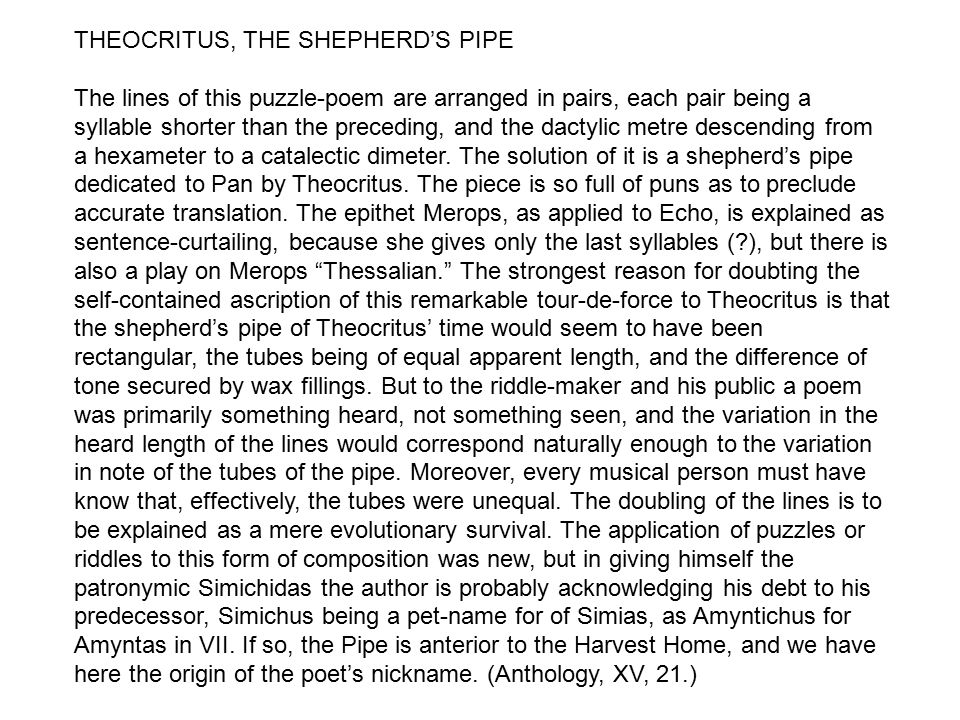 THEOCRITUS, THE SHEPHERD'S PIPE The lines of this puzzle-poem are arranged in pairs, each pair being a syllable shorter than the preceding, and the dactylic metre descending from a hexameter to a catalectic dimeter.