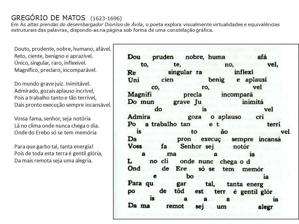 GREGÓRIO DE MATOS (1623-1696) Em Às altas prendas do desembargador Dionísio de Ávila, o poeta explora visualmente virtualidades e equivalências estruturais das palavras, dispondo-as na página sob forma de uma constelação gráfica.