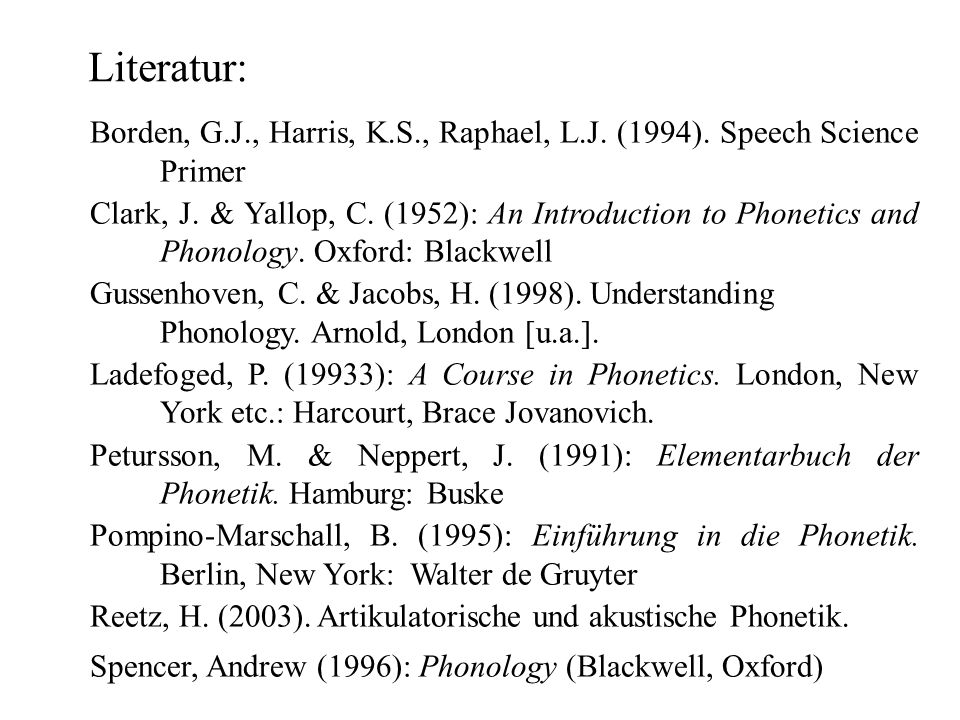 Borden, G.J., Harris, K.S., Raphael, L.J. (1994). Speech Science Primer Clark, J. & Yallop, C. (1952): An Introduction to Phonetics and Phonology. Oxf