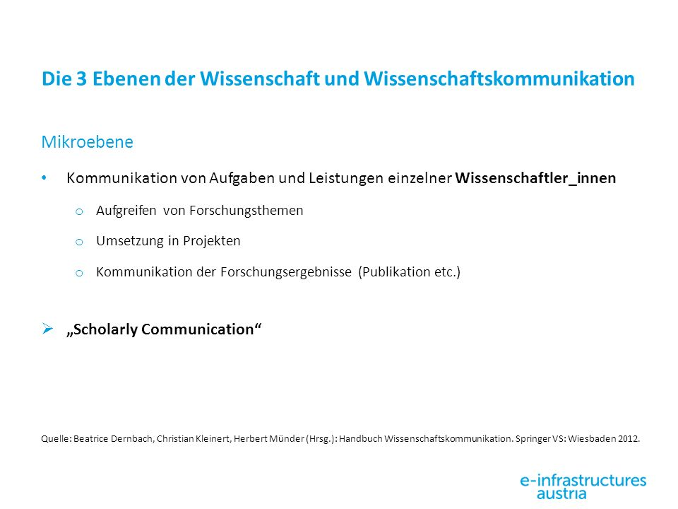 Die 3 Ebenen der Wissenschaft und Wissenschaftskommunikation Mikroebene Kommunikation von Aufgaben und Leistungen einzelner Wissenschaftler_innen o Au
